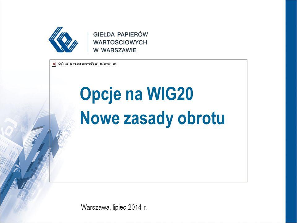 2 Zmiany w zasadach notowania opcji na WIG20  Zmiany w zasadach notowania opcji na WIG20 wprowadzone uchwałą Nr 804/2014 Zarządu Giełdy z dnia 14 lipca 2014 r.