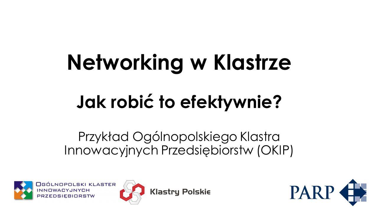 Networking w Klastrze Jak robić to efektywnie? Przykład Ogólnopolskiego Klastra Innowacyjnych Przedsiębiorstw (OKIP)