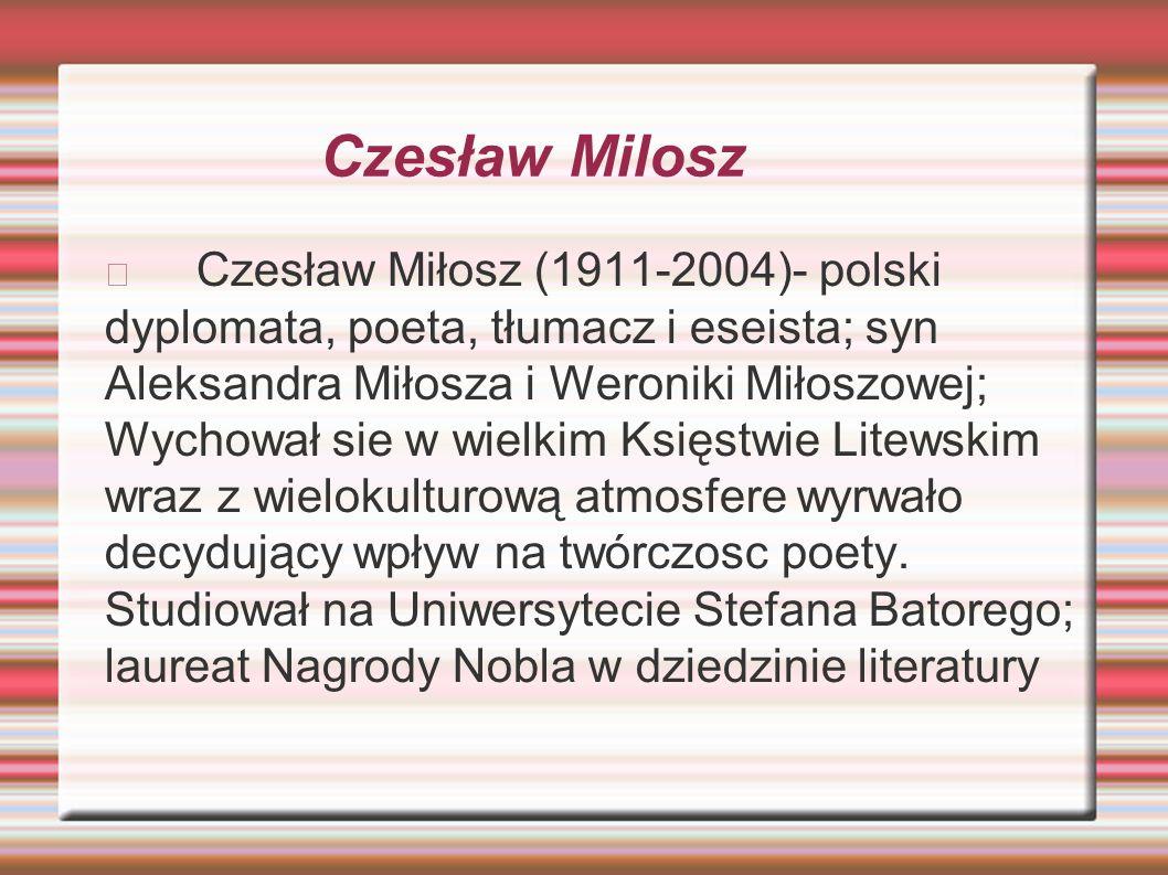 Czesław Milosz Czesław Miłosz (1911-2004)- polski dyplomata, poeta, tłumacz i eseista; syn Aleksandra Miłosza i Weroniki Miłoszowej; Wychował sie w wi