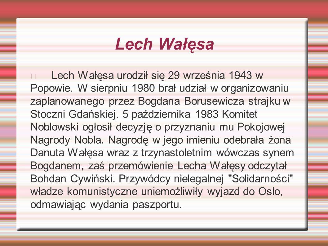 Lech Wałęsa Lech Wałęsa urodził się 29 września 1943 w Popowie. W sierpniu 1980 brał udział w organizowaniu zaplanowanego przez Bogdana Borusewicza st