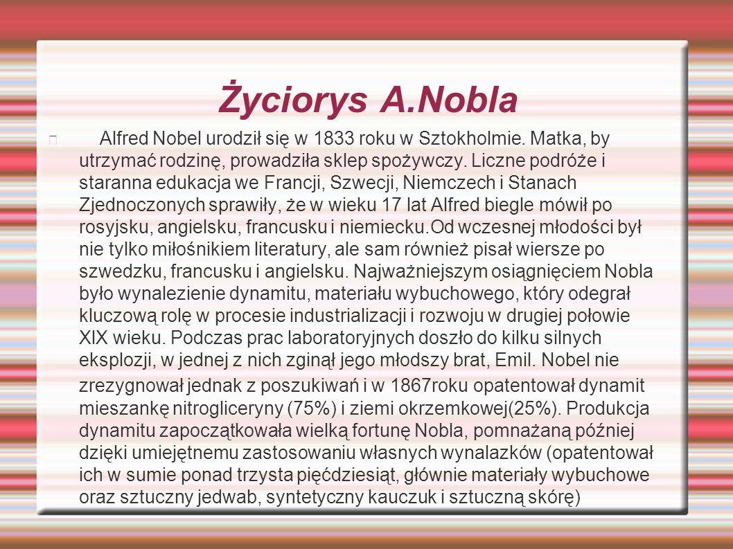 Życiorys A.Nobla Alfred Nobel urodził się w 1833 roku w Sztokholmie. Matka, by utrzymać rodzinę, prowadziła sklep spożywczy. Liczne podróże i staranna