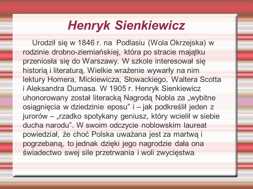 Henryk Sienkiewicz Urodził się w 1846 r. na Podlasiu (Wola Okrzejska) w rodzinie drobno-ziemiańskiej, która po stracie majątku przeniosła się do Warsz