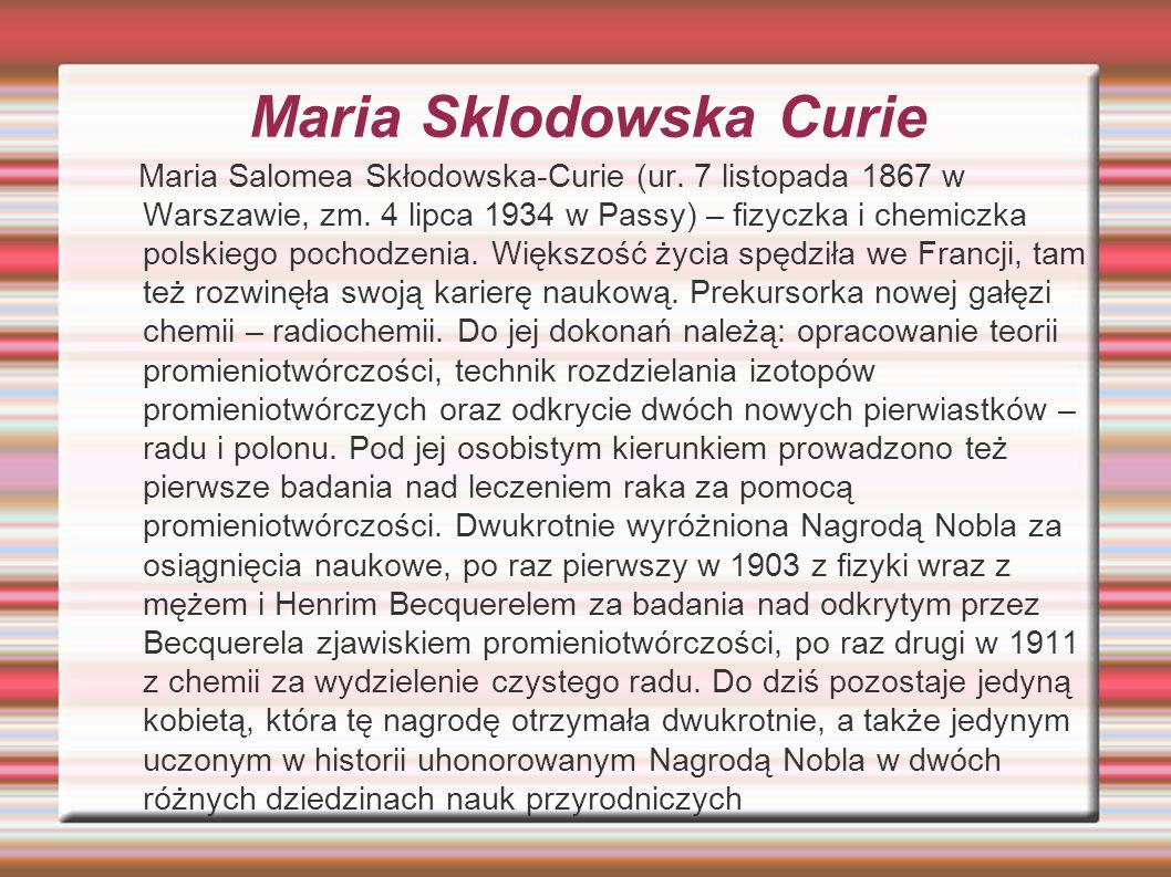 Maria Sklodowska Curie Maria Salomea Skłodowska-Curie (ur. 7 listopada 1867 w Warszawie, zm. 4 lipca 1934 w Passy) – fizyczka i chemiczka polskiego po