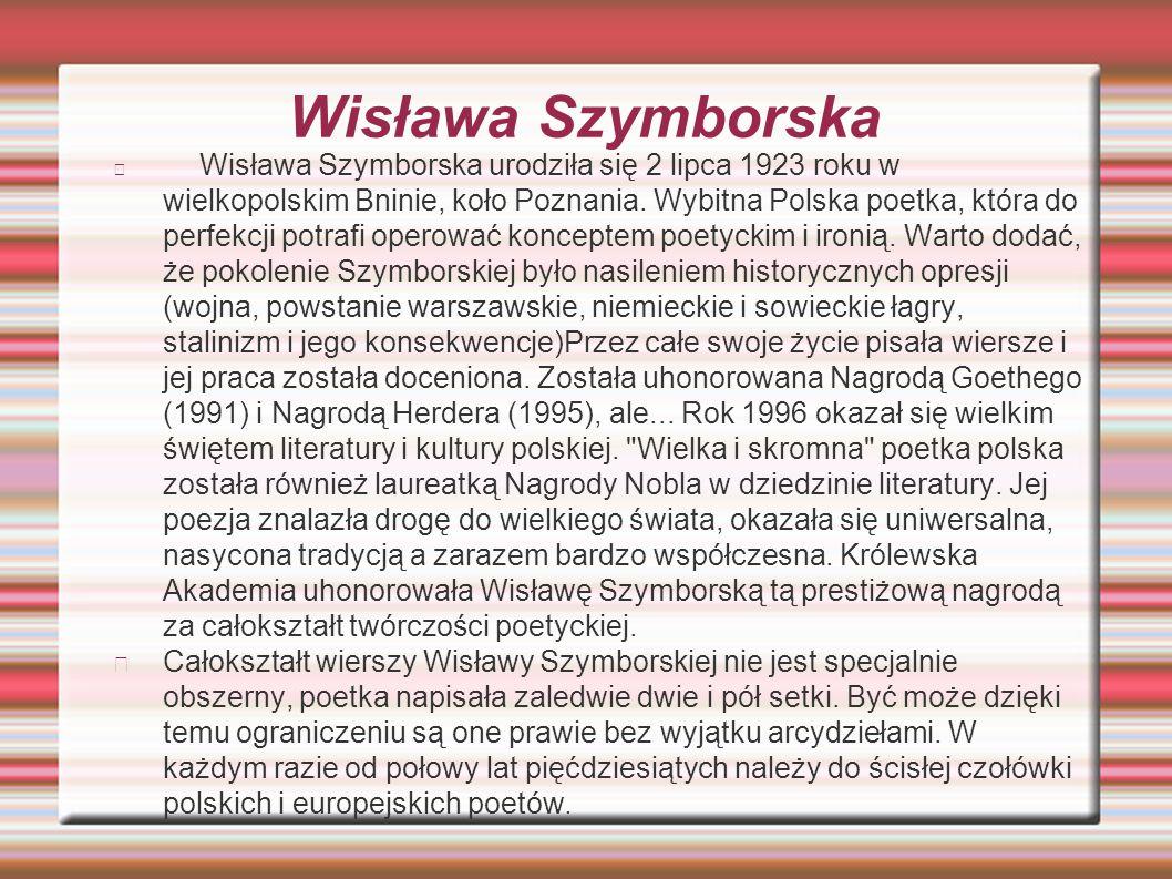Wisława Szymborska Wisława Szymborska urodziła się 2 lipca 1923 roku w wielkopolskim Bninie, koło Poznania. Wybitna Polska poetka, która do perfekcji