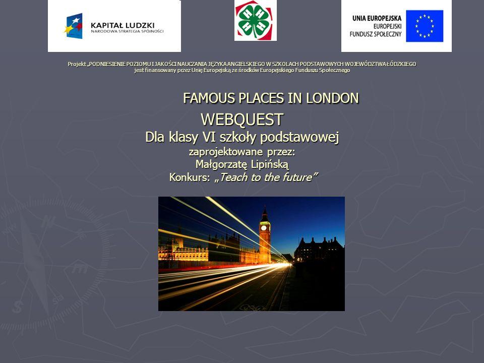 """Projekt """"PODNIESIENIE POZIOMU I JAKOŚCI NAUCZANIA JĘZYKA ANGIELSKIEGO W SZKOLACH PODSTAWOWYCH WOJEWÓDZTWA ŁÓDZKIEGO jest finansowany przez Unię Europejską ze środków Europejskiego Funduszu Społecznego FAMOUS PLACES IN LONDON WEBQUEST Dla klasy VI szkoły podstawowej zaprojektowane przez: Małgorzatę Lipińską Konkurs: """"Teach to the future"""