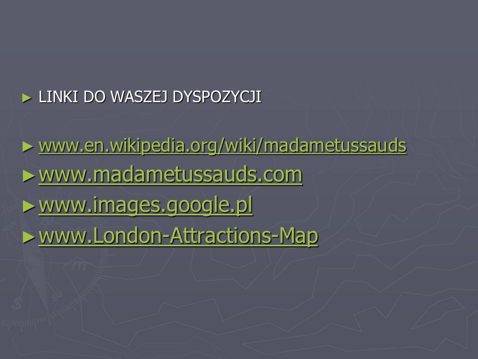 ► LINKI DO WASZEJ DYSPOZYCJI ► www.en.wikipedia.org/wiki/madametussauds www.en.wikipedia.org/wiki/madametussauds ► www.madametussauds.com www.madametussauds.com ► www.images.google.pl www.images.google.pl ► www.London-Attractions-Map www.London-Attractions-Map