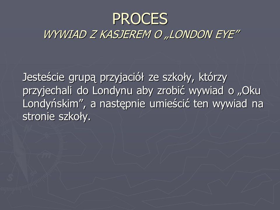 """PROCES WYWIAD Z KASJEREM O """"LONDON EYE"""" Jesteście grupą przyjaciół ze szkoły, którzy przyjechali do Londynu aby zrobić wywiad o """"Oku Londyńskim"""", a na"""