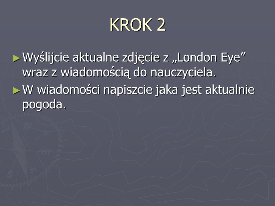 """KROK 2 ► Wyślijcie aktualne zdjęcie z """"London Eye"""" wraz z wiadomością do nauczyciela. ► W wiadomości napiszcie jaka jest aktualnie pogoda."""