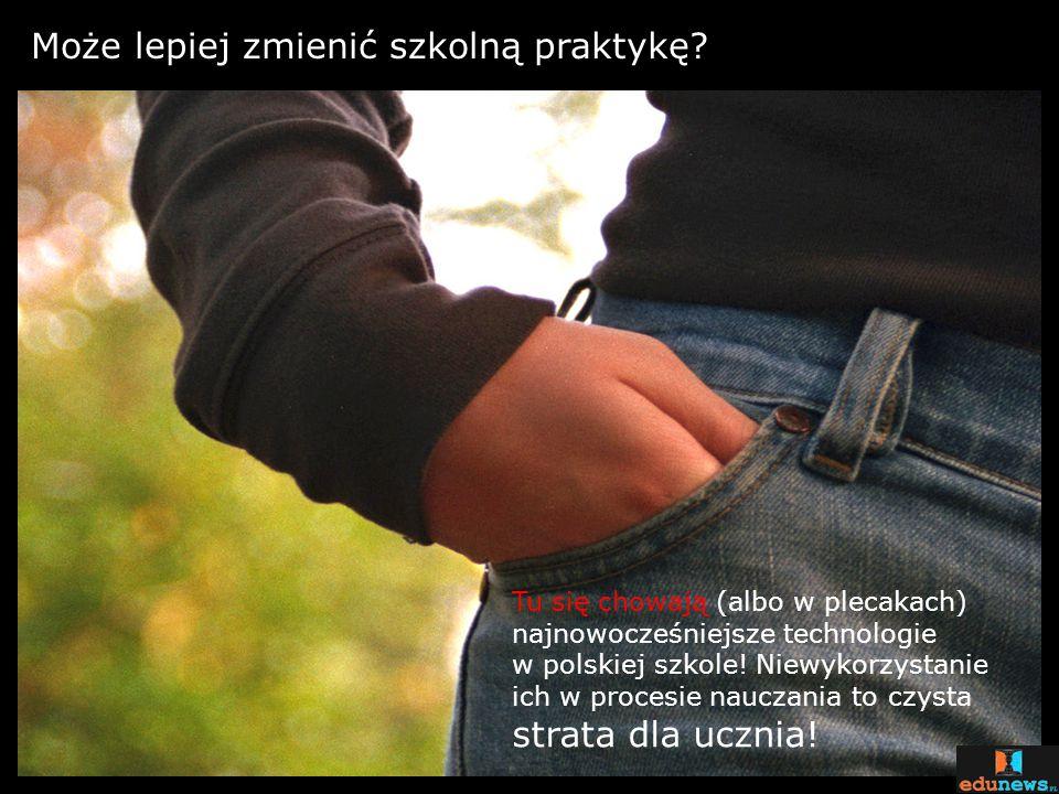 Może lepiej zmienić szkolną praktykę? Tu się chowają (albo w plecakach) najnowocześniejsze technologie w polskiej szkole! Niewykorzystanie ich w proce