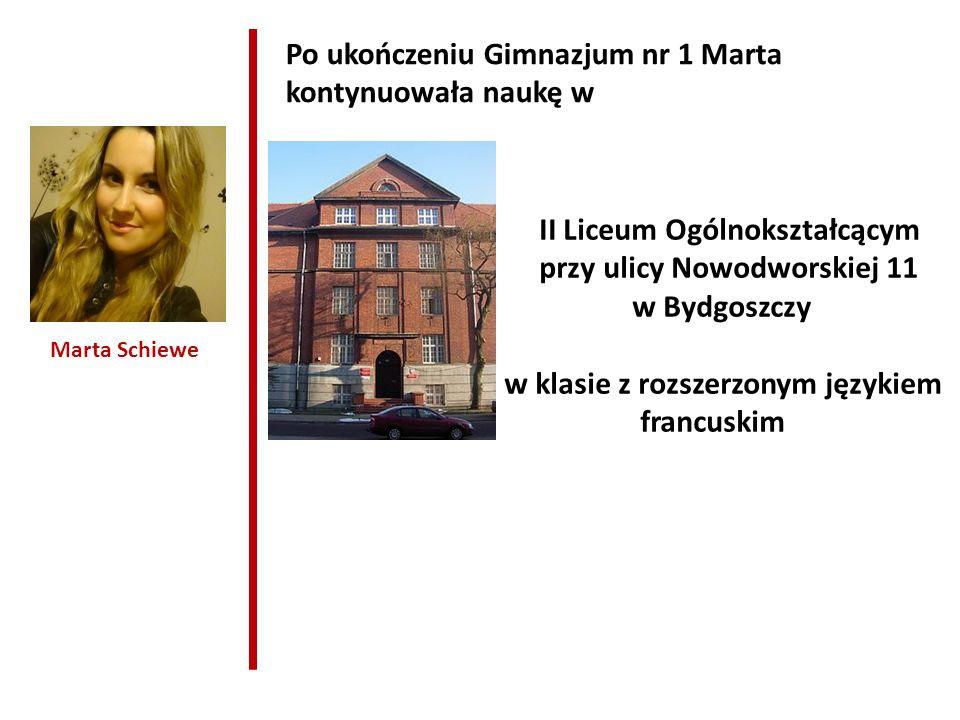 Marta Schiewe Po ukończeniu Gimnazjum nr 1 Marta kontynuowała naukę w II Liceum Ogólnokształcącym przy ulicy Nowodworskiej 11 w Bydgoszczy w klasie z rozszerzonym językiem francuskim