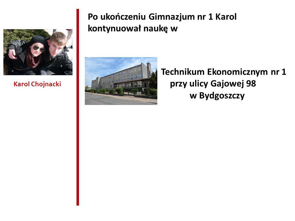 Karol Chojnacki Po ukończeniu Gimnazjum nr 1 Karol kontynuował naukę w Technikum Ekonomicznym nr 1 przy ulicy Gajowej 98 w Bydgoszczy