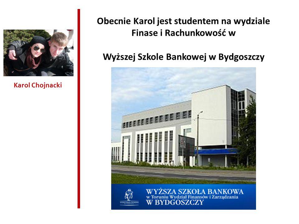 Karol Chojnacki Obecnie Karol jest studentem na wydziale Finase i Rachunkowość w Wyższej Szkole Bankowej w Bydgoszczy