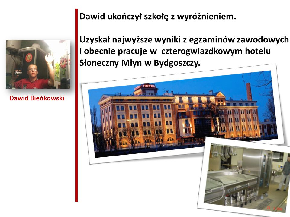 Dawid Bieńkowski Dawid ukończył szkołę z wyróżnieniem. Uzyskał najwyższe wyniki z egzaminów zawodowych i obecnie pracuje w czterogwiazdkowym hotelu Sł
