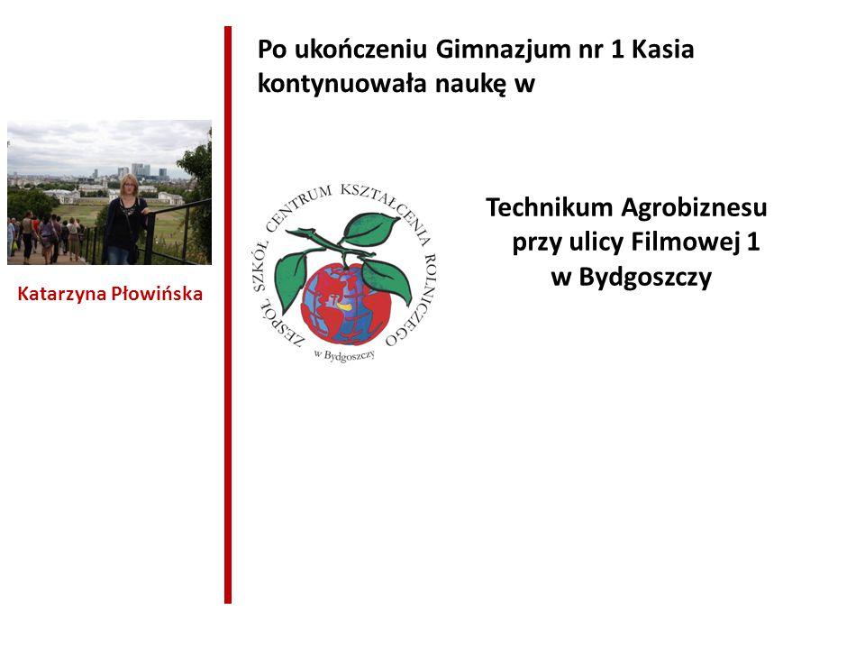 Katarzyna Płowińska Po ukończeniu Gimnazjum nr 1 Kasia kontynuowała naukę w Technikum Agrobiznesu przy ulicy Filmowej 1 w Bydgoszczy