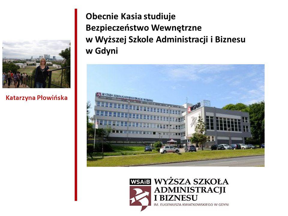 Katarzyna Płowińska Obecnie Kasia studiuje Bezpieczeństwo Wewnętrzne w Wyższej Szkole Administracji i Biznesu w Gdyni