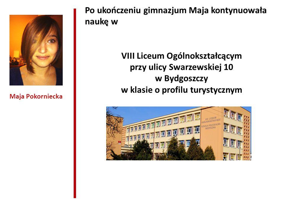 Maja Pokorniecka Po ukończeniu gimnazjum Maja kontynuowała naukę w VIII Liceum Ogólnokształcącym przy ulicy Swarzewskiej 10 w Bydgoszczy w klasie o profilu turystycznym