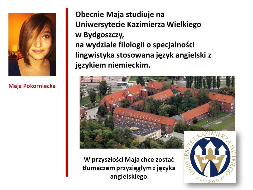 Maja Pokorniecka Obecnie Maja studiuje na Uniwersytecie Kazimierza Wielkiego w Bydgoszczy, na wydziale filologii o specjalności lingwistyka stosowana język angielski z językiem niemieckim.