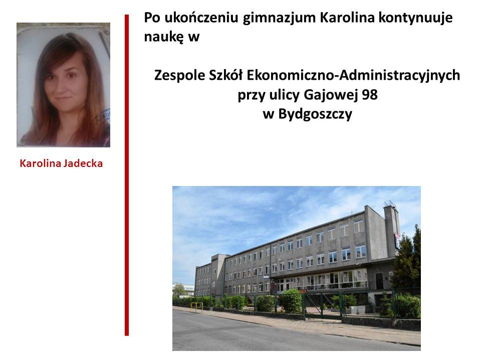 Po ukończeniu gimnazjum Karolina kontynuuje naukę w Zespole Szkół Ekonomiczno-Administracyjnych przy ulicy Gajowej 98 w Bydgoszczy Karolina Jadecka