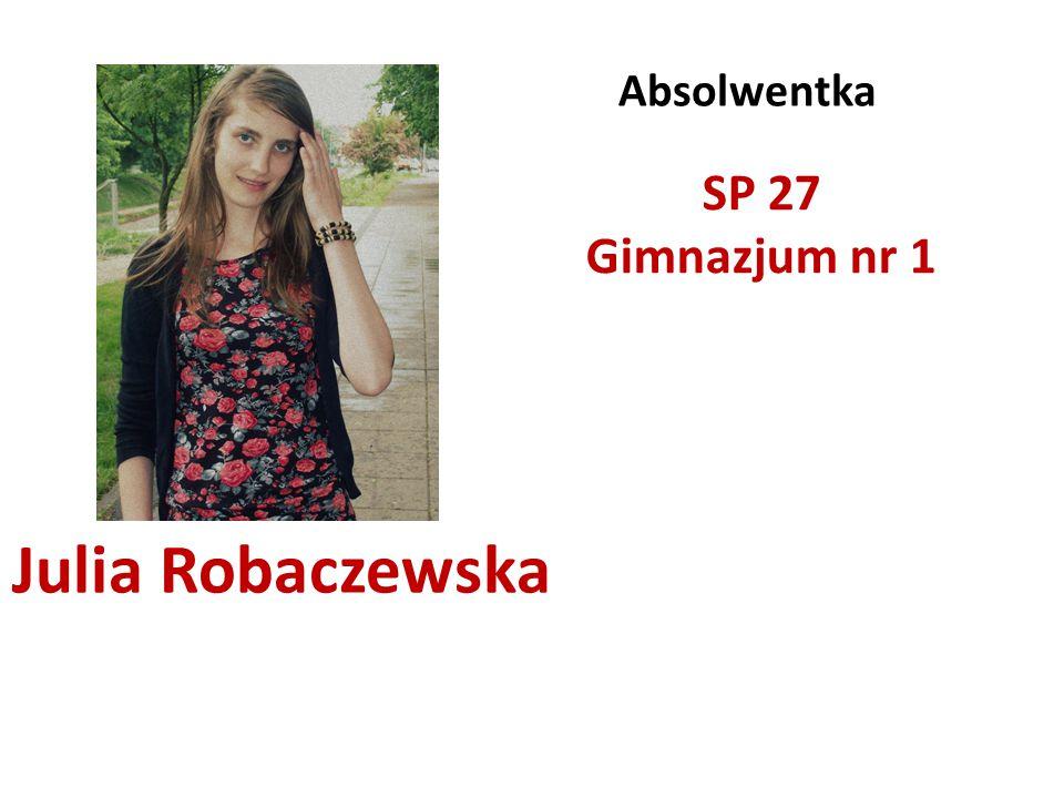 Julia Robaczewska Absolwentka SP 27 Gimnazjum nr 1