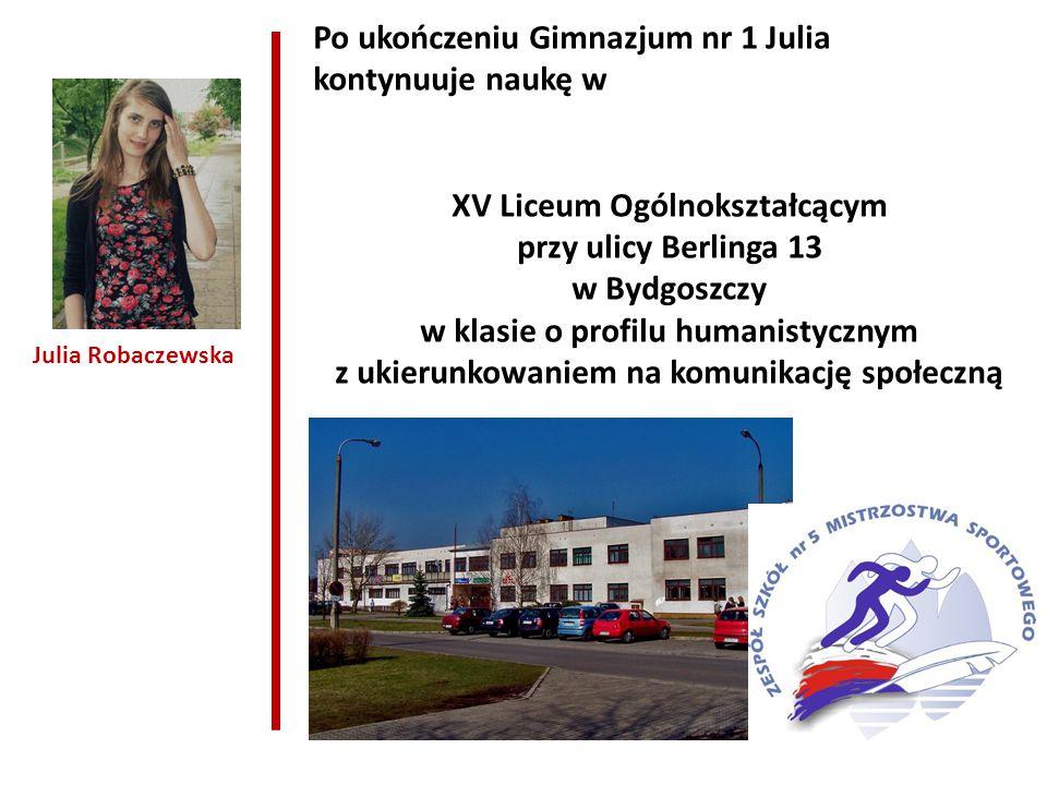 Julia Robaczewska Po ukończeniu Gimnazjum nr 1 Julia kontynuuje naukę w XV Liceum Ogólnokształcącym przy ulicy Berlinga 13 w Bydgoszczy w klasie o profilu humanistycznym z ukierunkowaniem na komunikację społeczną