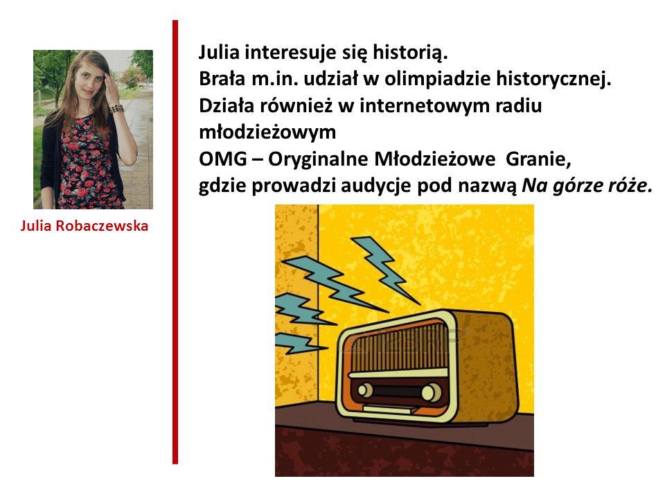 Julia Robaczewska Julia interesuje się historią. Brała m.in. udział w olimpiadzie historycznej. Działa również w internetowym radiu młodzieżowym OMG –