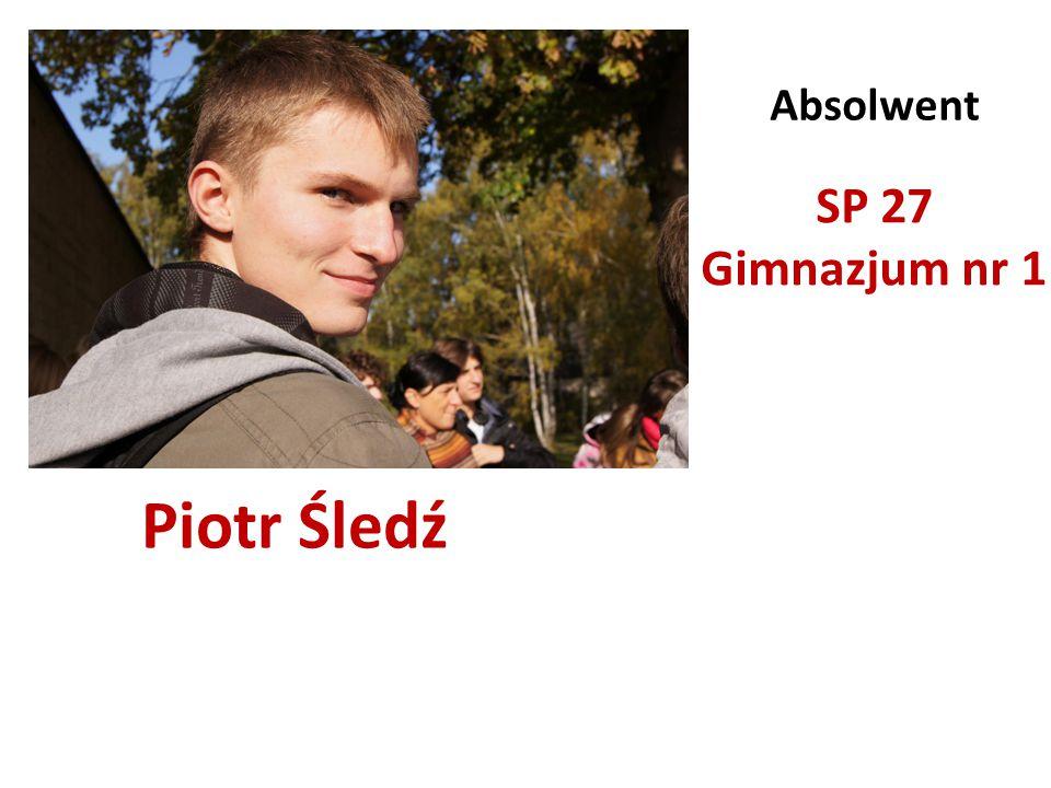 Piotr Śledź Absolwent SP 27 Gimnazjum nr 1