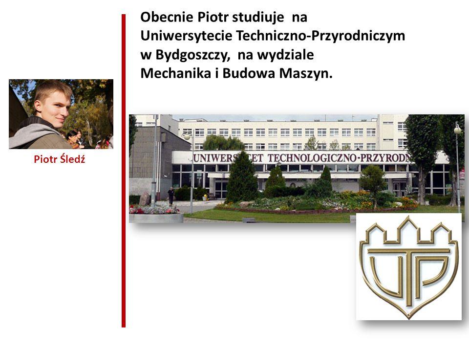 Piotr Śledź Obecnie Piotr studiuje na Uniwersytecie Techniczno-Przyrodniczym w Bydgoszczy, na wydziale Mechanika i Budowa Maszyn.