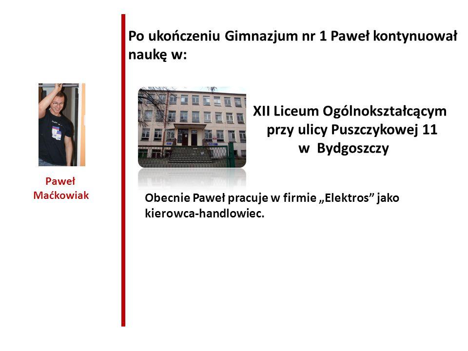 Paweł Maćkowiak Po ukończeniu Gimnazjum nr 1 Paweł kontynuował naukę w: XII Liceum Ogólnokształcącym przy ulicy Puszczykowej 11 w Bydgoszczy Obecnie P