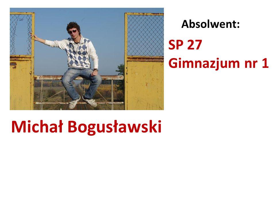 Michał Bogusławski Absolwent: SP 27 Gimnazjum nr 1