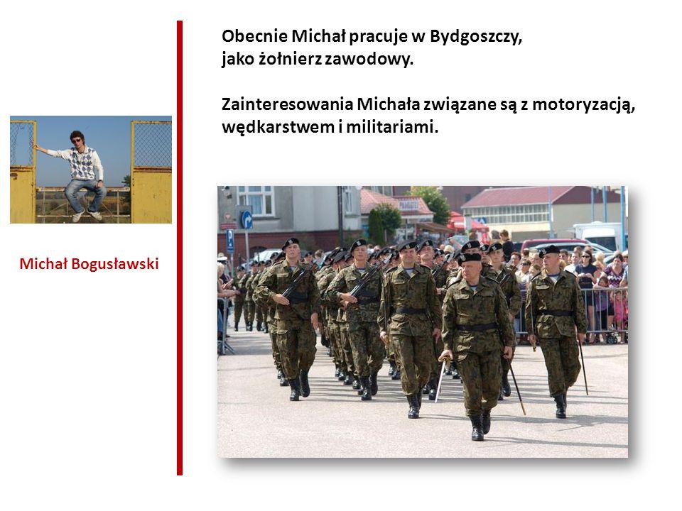 Michał Bogusławski Obecnie Michał pracuje w Bydgoszczy, jako żołnierz zawodowy. Zainteresowania Michała związane są z motoryzacją, wędkarstwem i milit