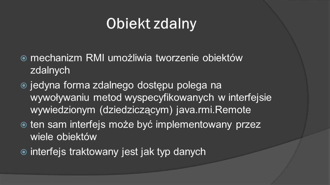 Obiekt zdalny  mechanizm RMI umożliwia tworzenie obiektów zdalnych  jedyna forma zdalnego dostępu polega na wywoływaniu metod wyspecyfikowanych w in
