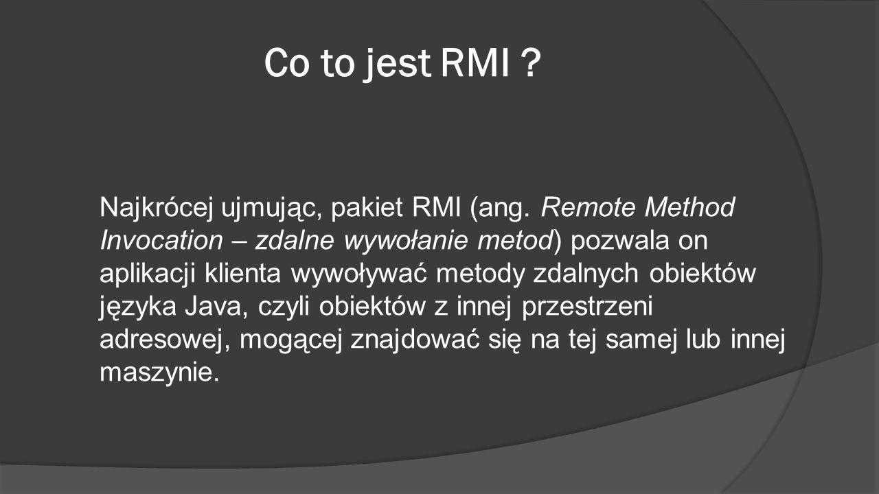 Co to jest RMI ? Najkrócej ujmując, pakiet RMI (ang. Remote Method Invocation – zdalne wywołanie metod) pozwala on aplikacji klienta wywoływać metody