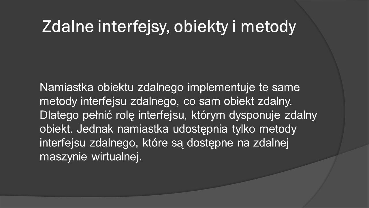 Zdalne interfejsy, obiekty i metody Namiastka obiektu zdalnego implementuje te same metody interfejsu zdalnego, co sam obiekt zdalny. Dlatego pełnić r