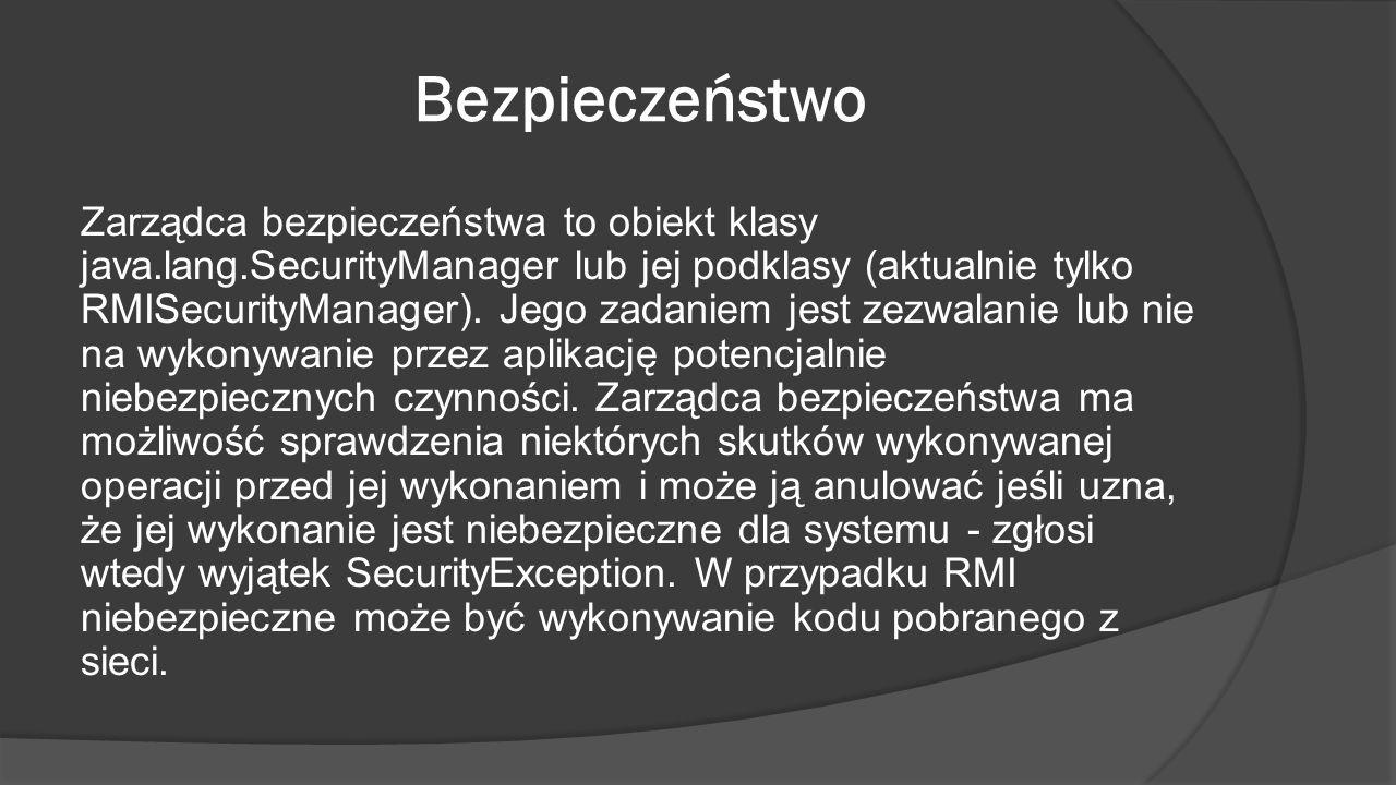 Bezpieczeństwo Zarządca bezpieczeństwa to obiekt klasy java.lang.SecurityManager lub jej podklasy (aktualnie tylko RMISecurityManager). Jego zadaniem