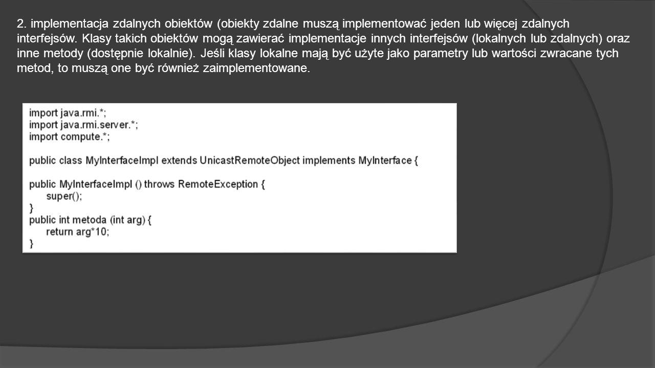 2. implementacja zdalnych obiektów (obiekty zdalne muszą implementować jeden lub więcej zdalnych interfejsów. Klasy takich obiektów mogą zawierać impl
