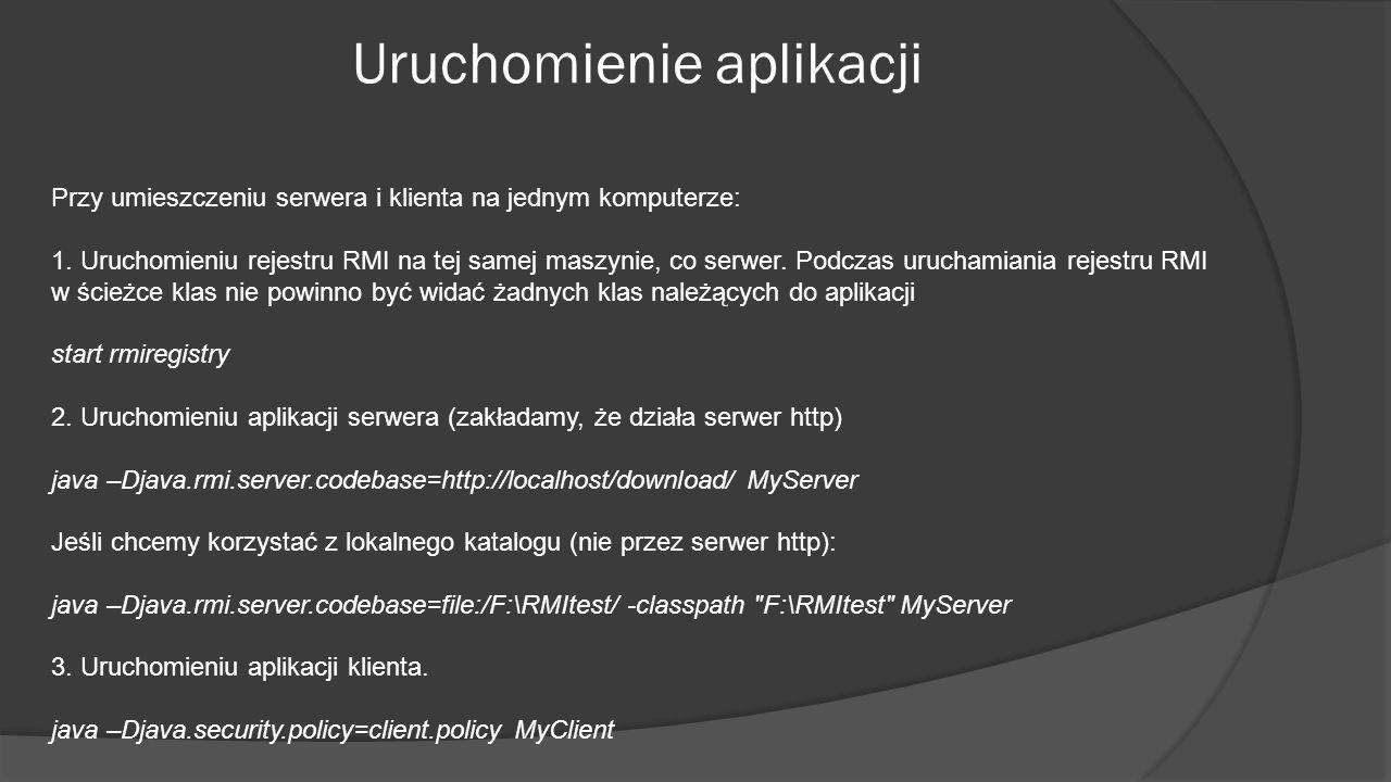 Uruchomienie aplikacji Przy umieszczeniu serwera i klienta na jednym komputerze: 1. Uruchomieniu rejestru RMI na tej samej maszynie, co serwer. Podcza