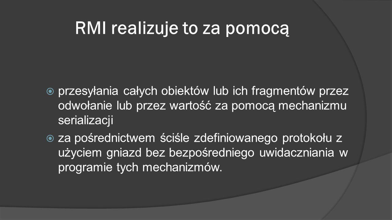 RMI realizuje to za pomocą  przesyłania całych obiektów lub ich fragmentów przez odwołanie lub przez wartość za pomocą mechanizmu serializacji  za p