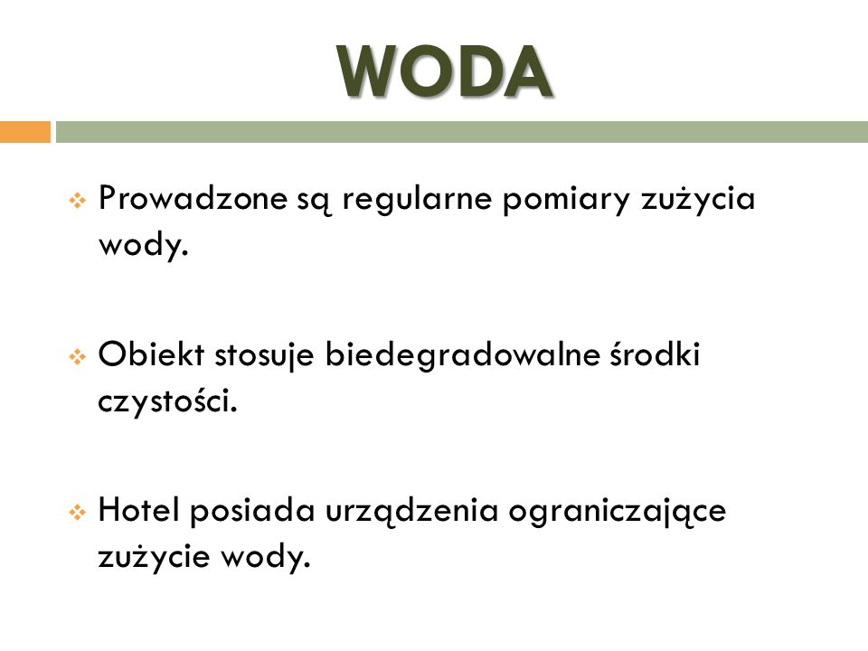 WODA  Prowadzone są regularne pomiary zużycia wody.  Obiekt stosuje biedegradowalne środki czystości.  Hotel posiada urządzenia ograniczające zużyc