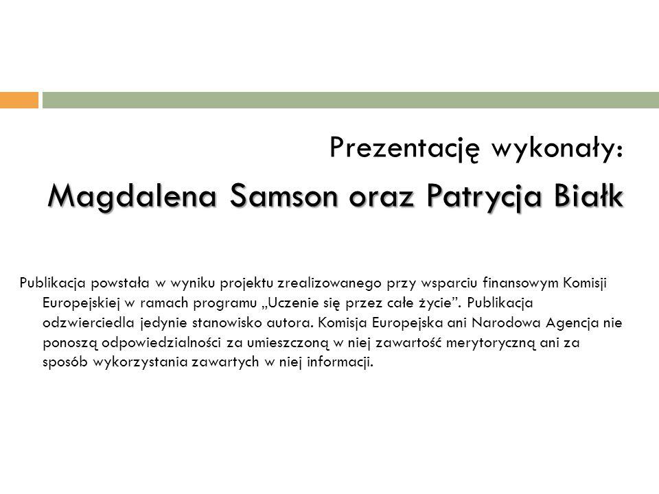 Prezentację wykonały: Magdalena Samson oraz Patrycja Białk Publikacja powstała w wyniku projektu zrealizowanego przy wsparciu finansowym Komisji Europ