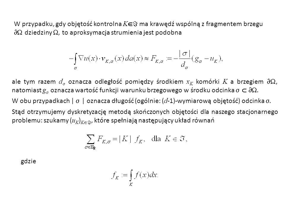 W przypadku, gdy objętość kontrolna K  ma krawędź wspólną z fragmentem brzegu  dziedziny , to aproksymacja strumienia jest podobna ale tym razem d  oznacza odległość pomiędzy środkiem x K komórki K a brzegiem , natomiast g  oznacza wartość funkcji warunku brzegowego w środku odcinka   .