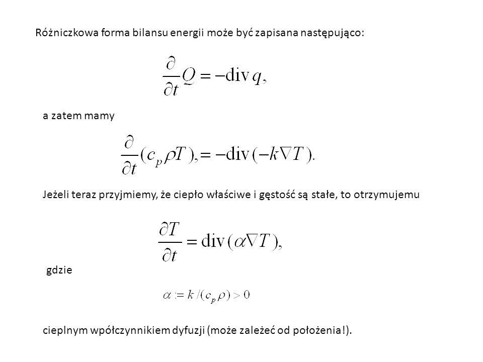 Różniczkowa forma bilansu energii może być zapisana następująco: a zatem mamy Jeżeli teraz przyjmiemy, że ciepło właściwe i gęstość są stałe, to otrzymujemu gdzie cieplnym wpółczynnikiem dyfuzji (może zależeć od położenia!).