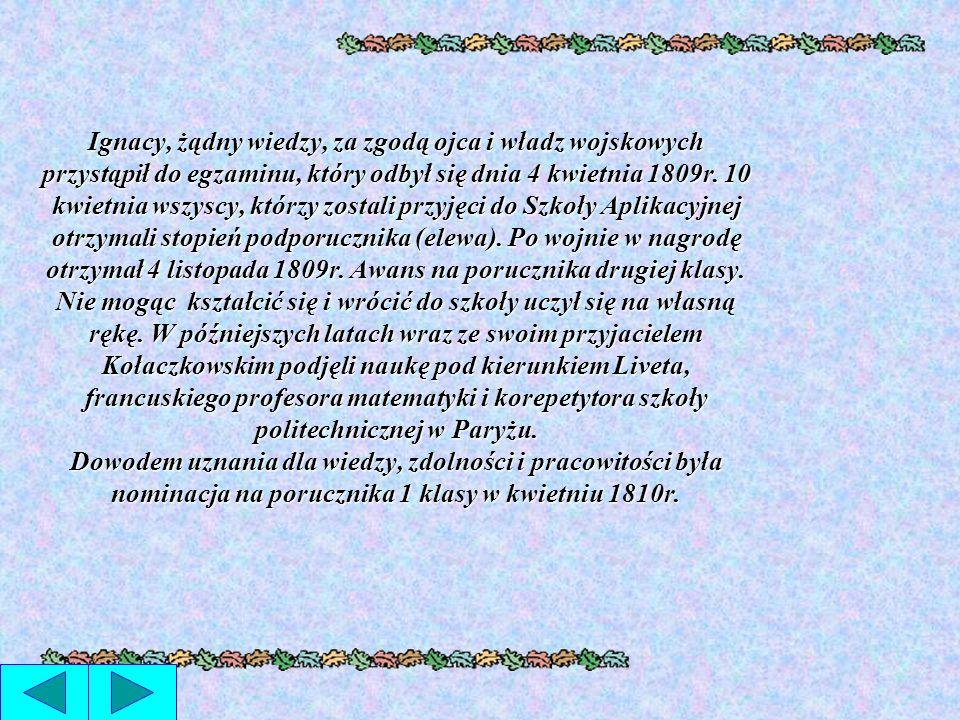 Ignacy, żądny wiedzy, za zgodą ojca i władz wojskowych przystąpił do egzaminu, który odbył się dnia 4 kwietnia 1809r.