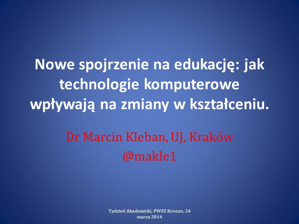 Nowe spojrzenie na edukację: jak technologie komputerowe wpływają na zmiany w kształceniu. Dr Marcin Kleban, UJ, Kraków @makle1 Tydzień Akademicki, PW
