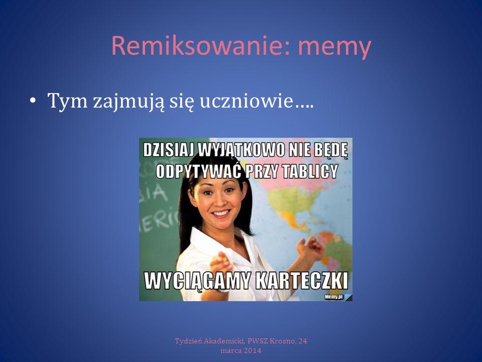 Remiksowanie: memy Tym zajmują się uczniowie…. Tydzień Akademicki, PWSZ Krosno, 24 marca 2014