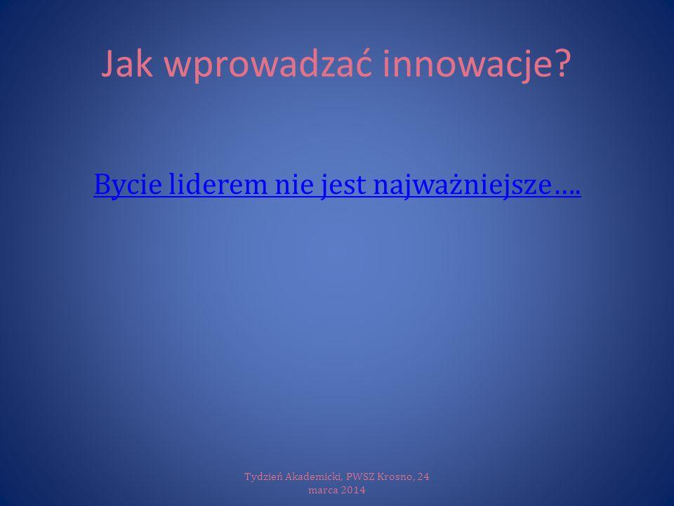 Jak wprowadzać innowacje? Bycie liderem nie jest najważniejsze…. Tydzień Akademicki, PWSZ Krosno, 24 marca 2014