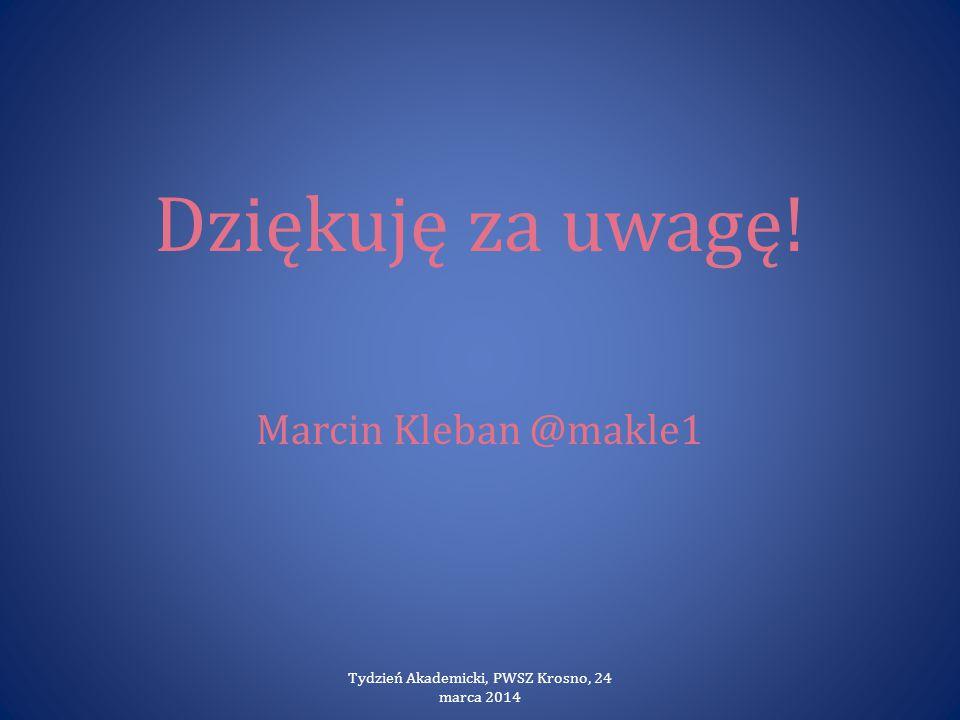 Dziękuję za uwagę! Marcin Kleban @makle1 Tydzień Akademicki, PWSZ Krosno, 24 marca 2014