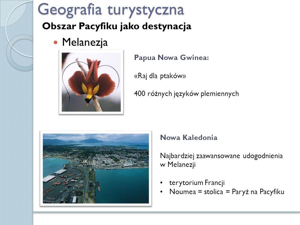 Geografia turystyczna Melanezja Papua Nowa Gwinea: «Raj dla ptaków» 400 różnych języków plemiennych Nowa Kaledonia Najbardziej zaawansowane udogodnien