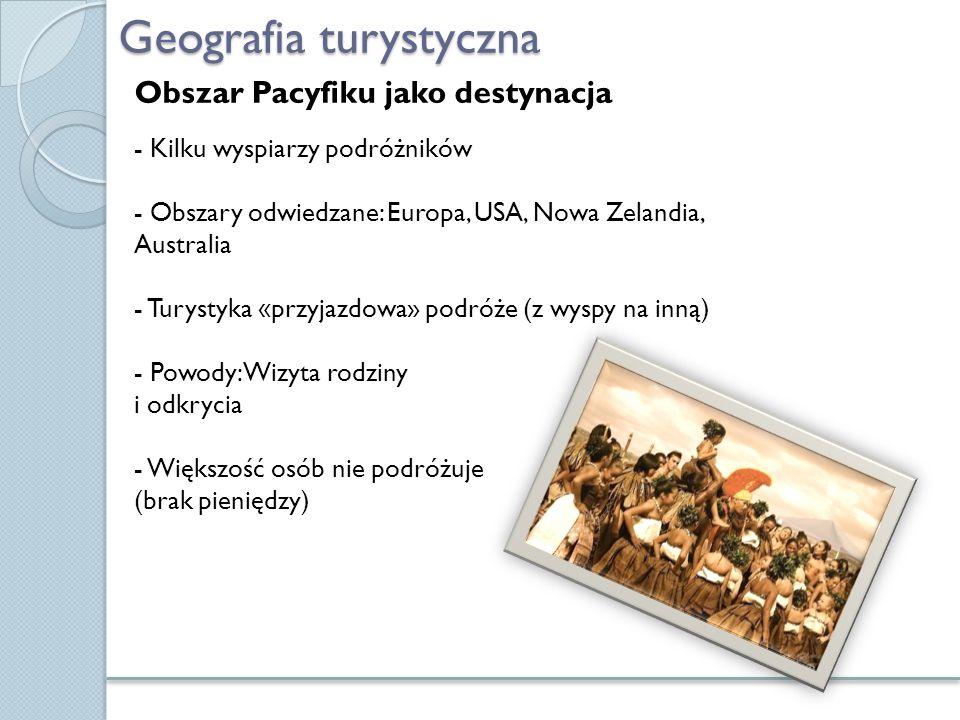 Geografia turystyczna Obszar Pacyfiku jako destynacja - Kilku wyspiarzy podróżników - Obszary odwiedzane: Europa, USA, Nowa Zelandia, Australia - Tury