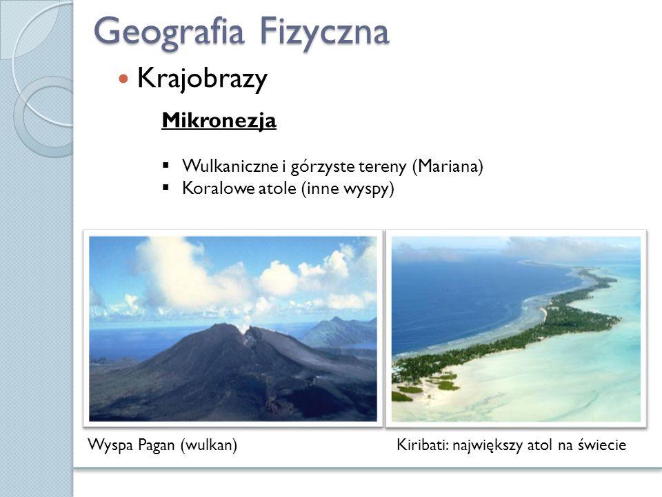 Geografia Fizyczna Krajobrazy Wyspa Pagan (wulkan)Kiribati: największy atol na świecie Mikronezja  Wulkaniczne i górzyste tereny (Mariana)  Koralowe