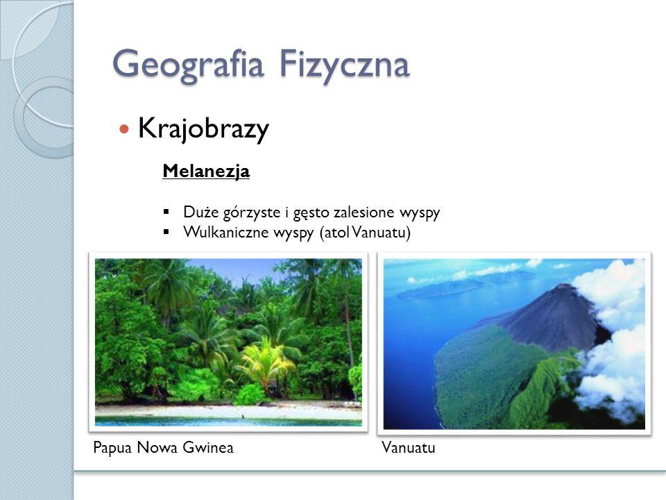 Geografia Fizyczna Krajobrazy Papua Nowa Gwinea Melanezja  Duże górzyste i gęsto zalesione wyspy  Wulkaniczne wyspy (atol Vanuatu) Vanuatu